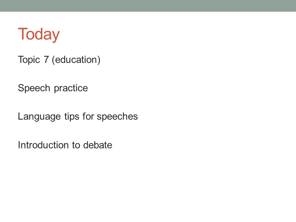 Today Topic 7 (education) Speech practice Language tips for speeches Introduction to debate