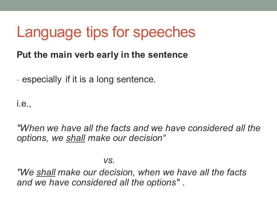 Language tips for speeches Put the main verb early in the sentence - especially if it is a long sentence.
