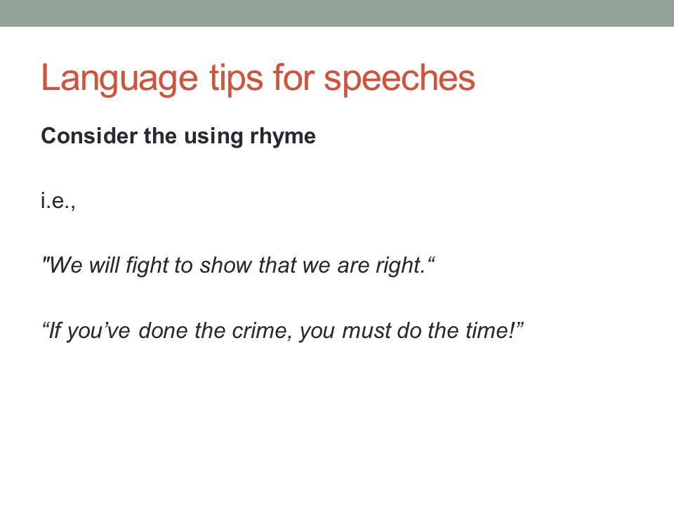 Language tips for speeches Consider the using rhyme i.e., We will fight to show that we are right. If you've done the crime, you must do the time!