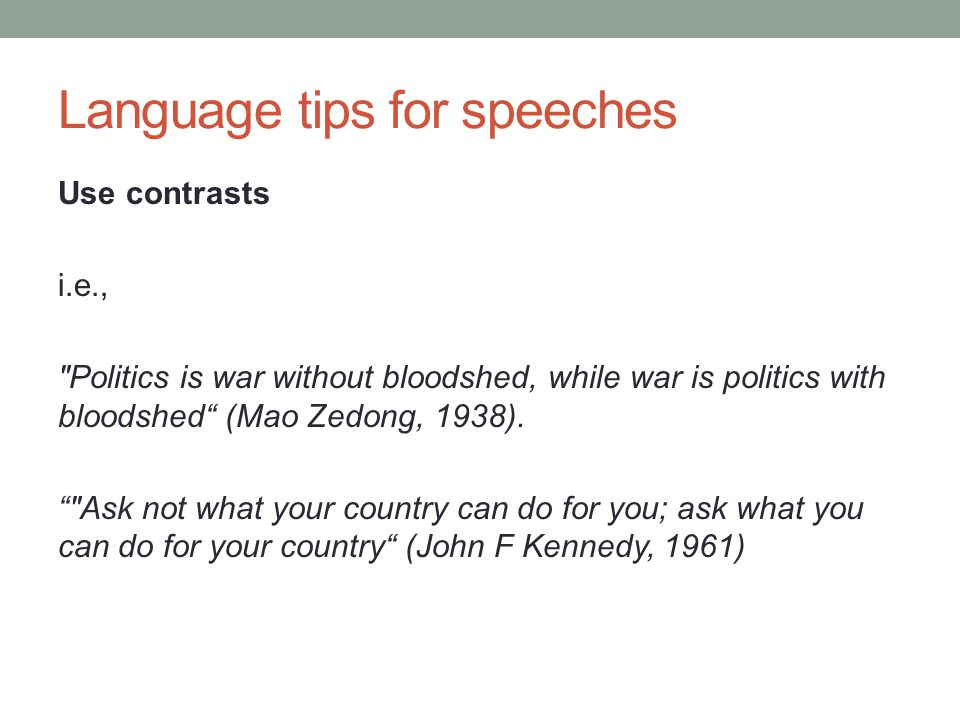 Language tips for speeches Use contrasts i.e., Politics is war without bloodshed, while war is politics with bloodshed (Mao Zedong, 1938).