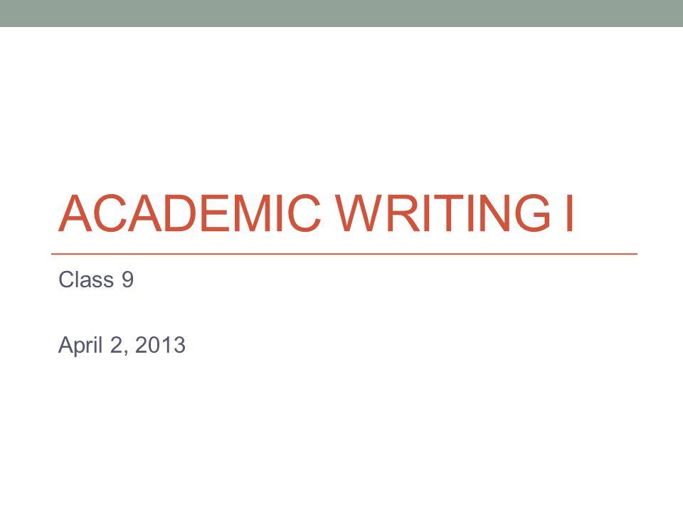 ACADEMIC WRITING I Class 9 April 2, 2013