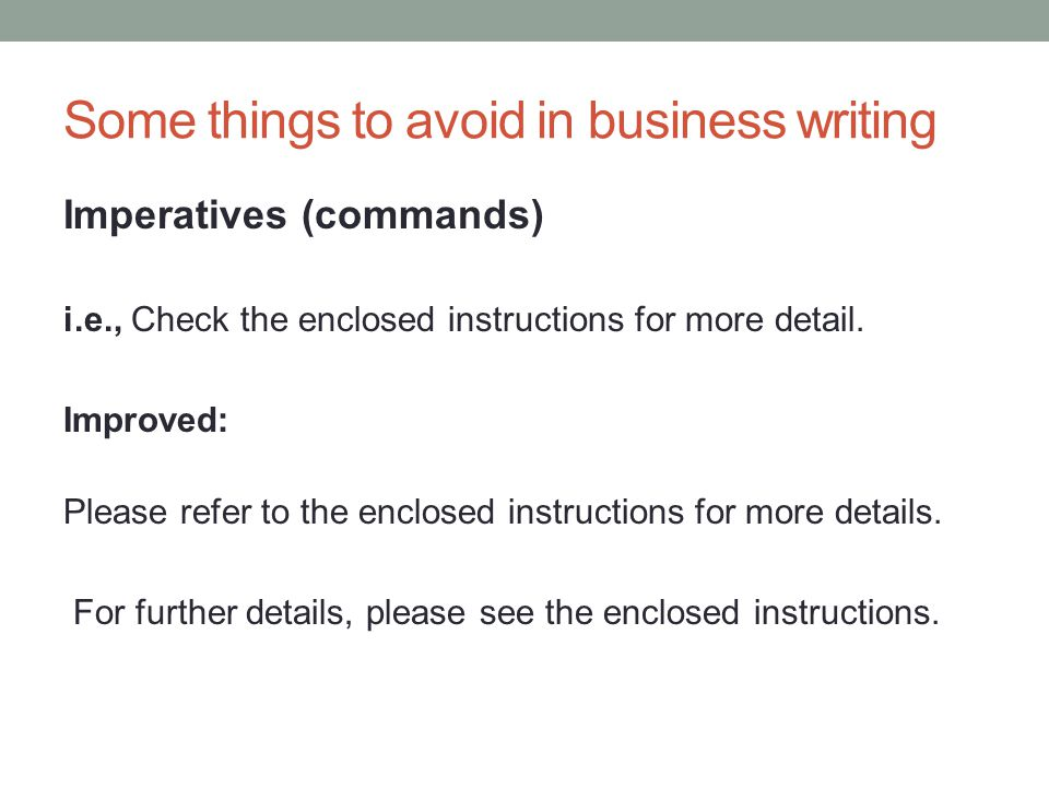 Some things to avoid in business writing Imperatives (commands) i.e., Send your reply by next week.