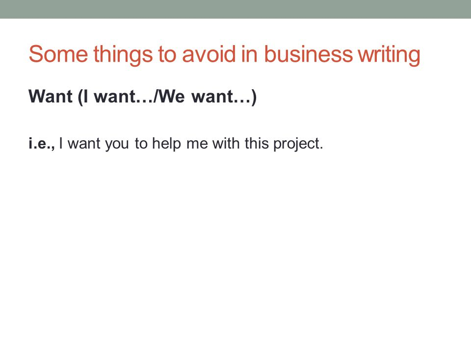 Some things to avoid in business writing Want (I want…/We want…) i.e., I want you to give a speech to our Academic Writing class.