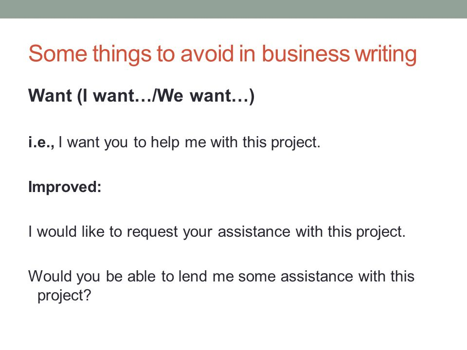 Some things to avoid in business writing Want (I want…/We want…) i.e., I want you to help me with this project.