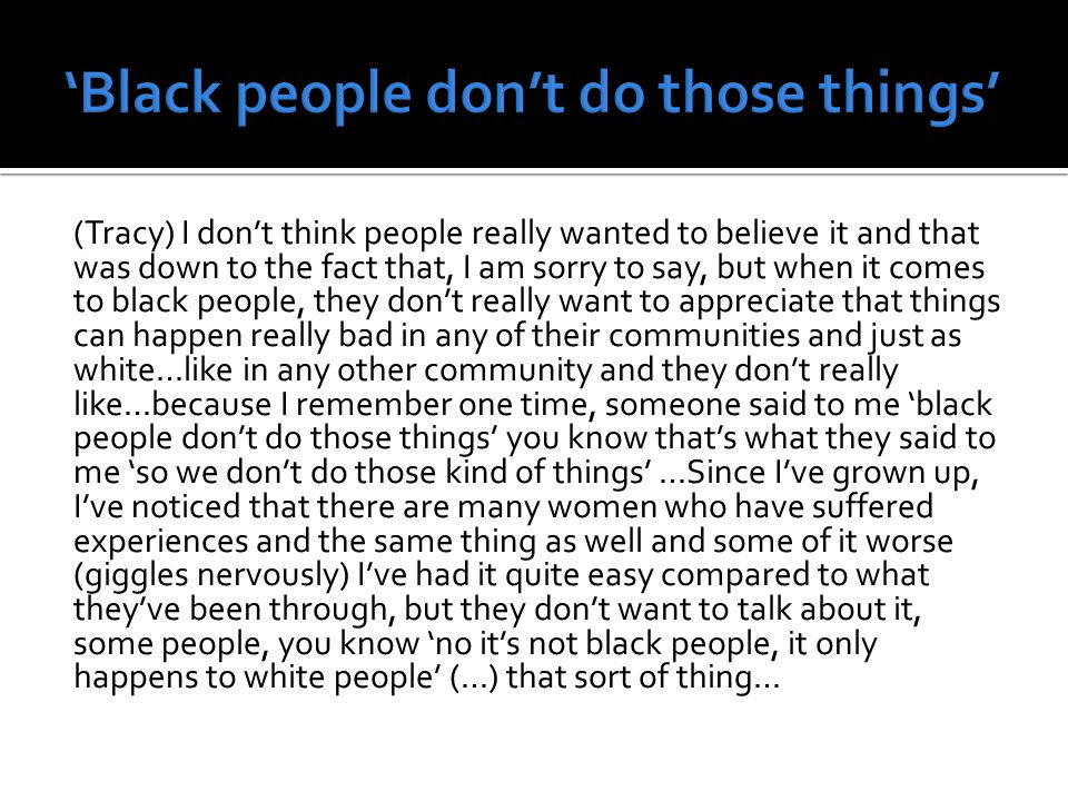 (Tracy) I don't think people really wanted to believe it and that was down to the fact that, I am sorry to say, but when it comes to black people, they don't really want to appreciate that things can happen really bad in any of their communities and just as white…like in any other community and they don't really like…because I remember one time, someone said to me 'black people don't do those things' you know that's what they said to me 'so we don't do those kind of things' …Since I've grown up, I've noticed that there are many women who have suffered experiences and the same thing as well and some of it worse (giggles nervously) I've had it quite easy compared to what they've been through, but they don't want to talk about it, some people, you know 'no it's not black people, it only happens to white people' (…) that sort of thing…