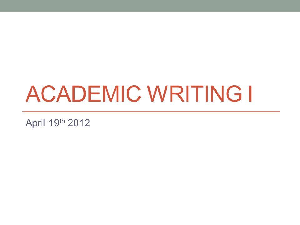 ACADEMIC WRITING I April 19 th 2012