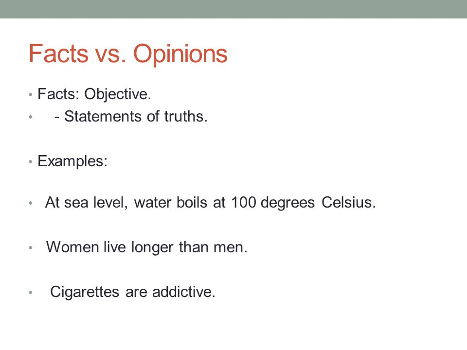 Facts vs. Opinions Facts: Objective. - Statements of truths. Examples: At sea level, water boils at 100 degrees Celsius. Women live longer than men. C