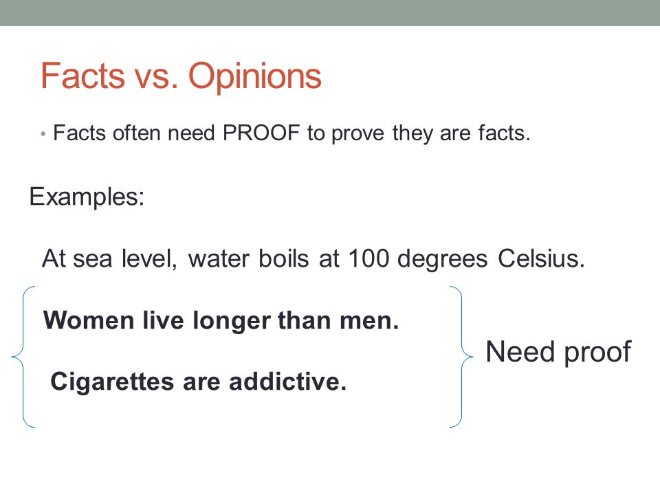 Facts vs. Opinions Facts often need PROOF to prove they are facts. Examples: At sea level, water boils at 100 degrees Celsius. Women live longer than