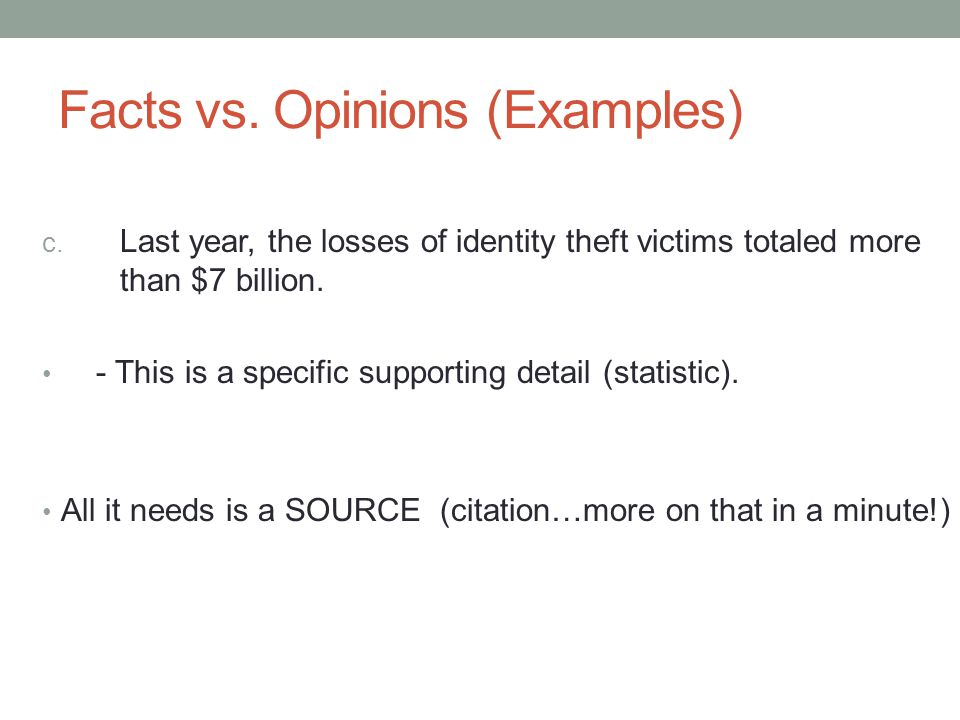 Facts vs. Opinions (Examples) c. Last year, the losses of identity theft victims totaled more than $7 billion. - This is a specific supporting detail