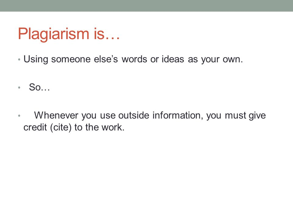 Plagiarism is… Using someone else's words or ideas as your own. So… Whenever you use outside information, you must give credit (cite) to the work.