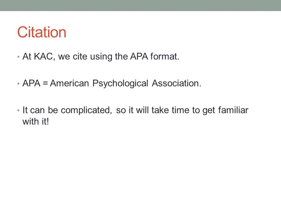Citation At KAC, we cite using the APA format. APA = American Psychological Association. It can be complicated, so it will take time to get familiar w