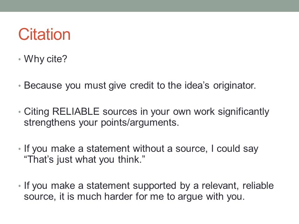Citation Why cite? Because you must give credit to the idea's originator. Citing RELIABLE sources in your own work significantly strengthens your poin