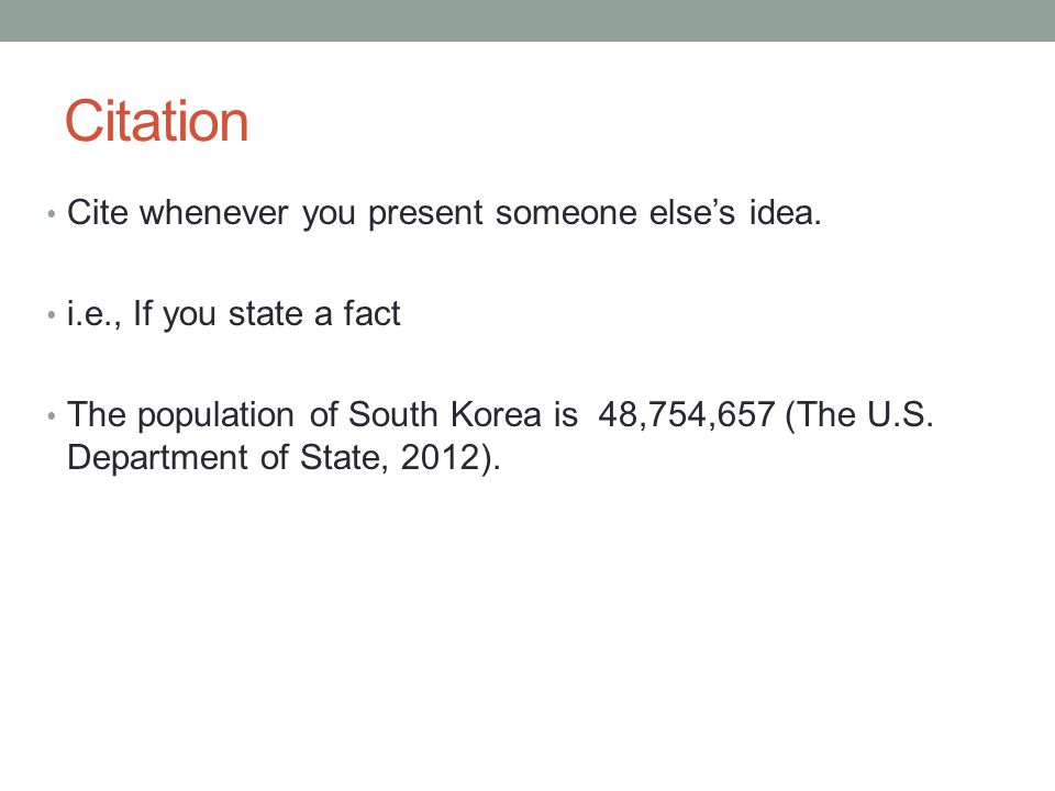 Citation Cite whenever you present someone else's idea. i.e., If you state a fact The population of South Korea is 48,754,657 (The U.S. Department of