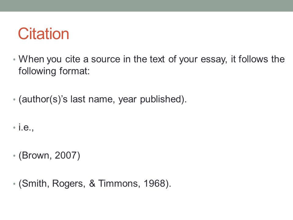 Citation When you cite a source in the text of your essay, it follows the following format: (author(s)'s last name, year published). i.e., (Brown, 200