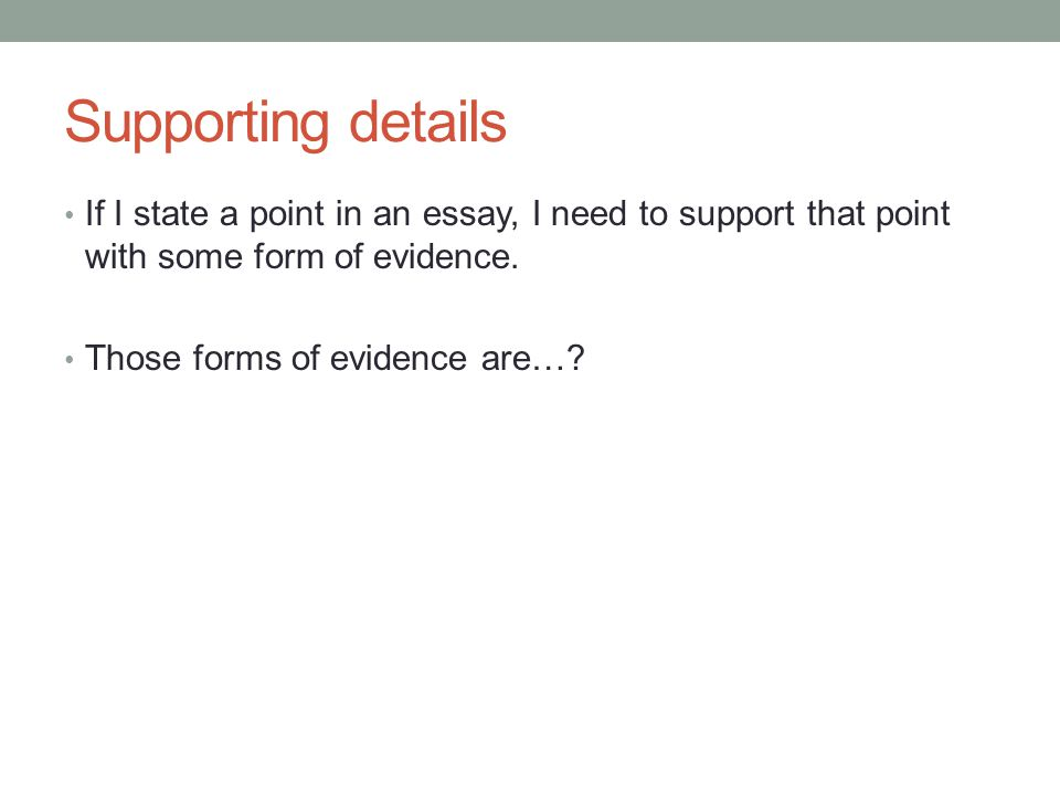 Supporting details If I state a point in an essay, I need to support that point with some form of evidence. Those forms of evidence are…?