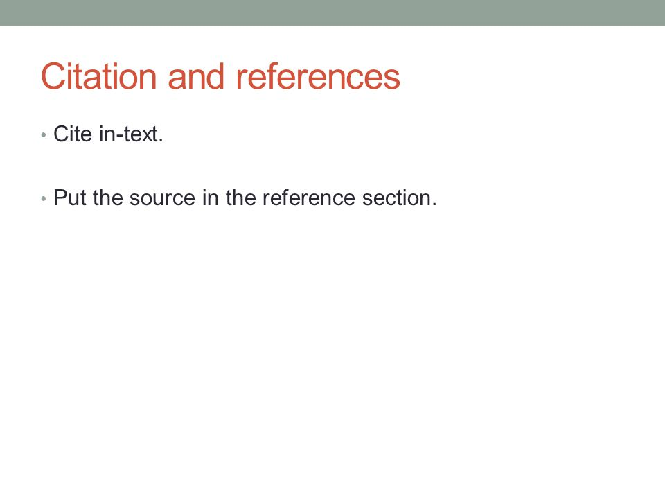 Citation and references Cite in-text. Put the source in the reference section.
