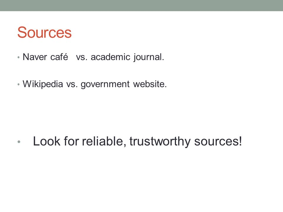 Sources Naver café vs. academic journal. Wikipedia vs. government website. Look for reliable, trustworthy sources!
