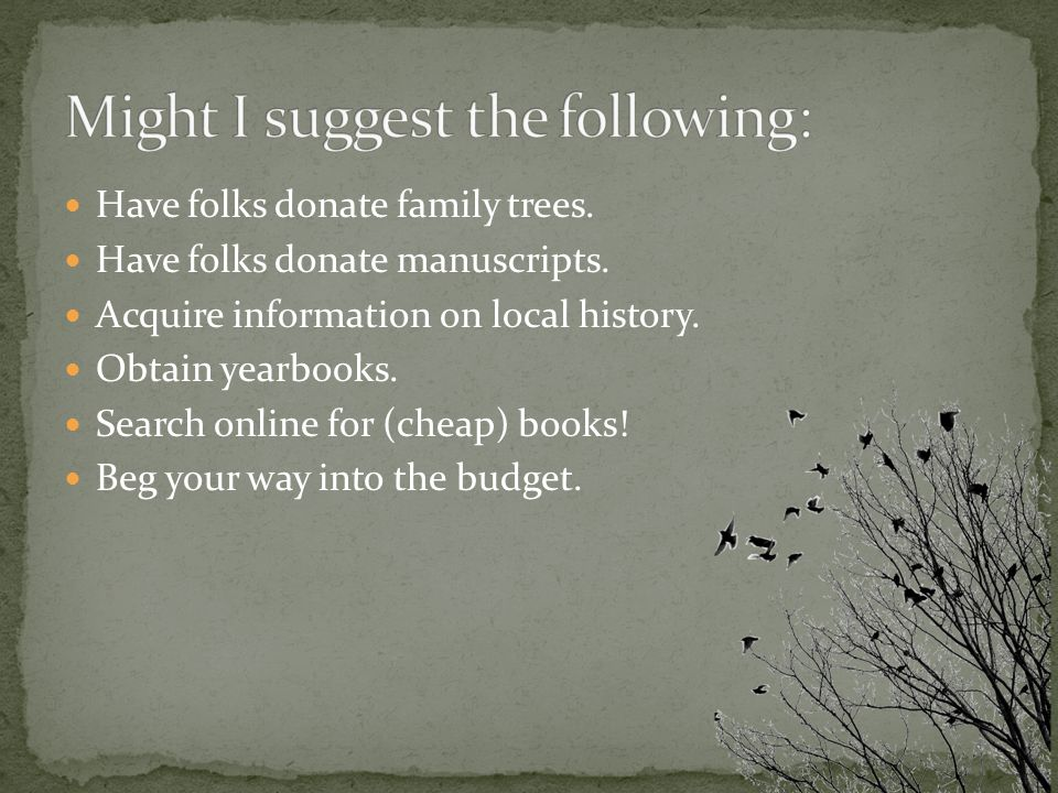 Have folks donate family trees. Have folks donate manuscripts.