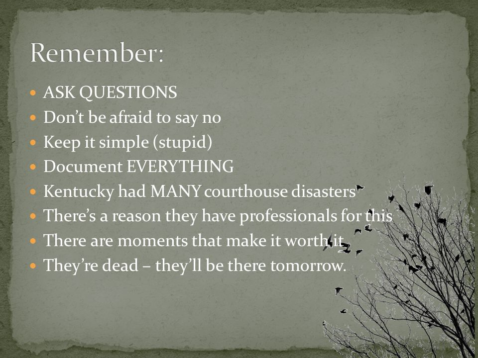 ASK QUESTIONS Don't be afraid to say no Keep it simple (stupid) Document EVERYTHING Kentucky had MANY courthouse disasters There's a reason they have professionals for this There are moments that make it worth it They're dead – they'll be there tomorrow.