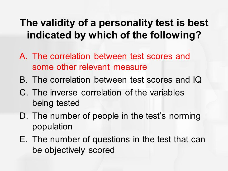 The validity of a personality test is best indicated by which of the following? A.The correlation between test scores and some other relevant measure