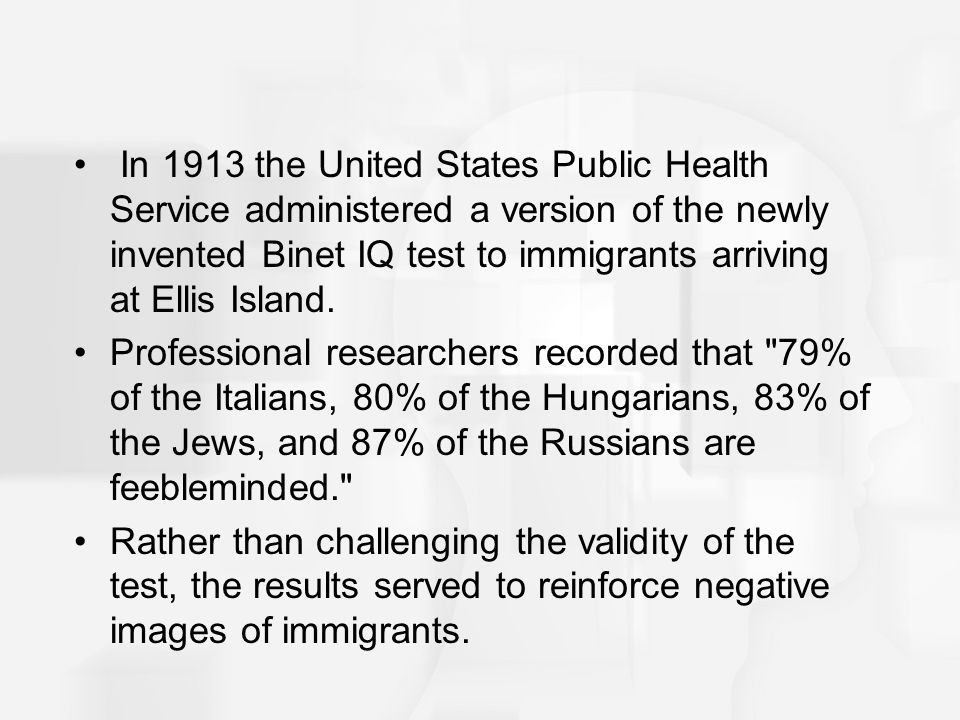 In 1913 the United States Public Health Service administered a version of the newly invented Binet IQ test to immigrants arriving at Ellis Island. Pro
