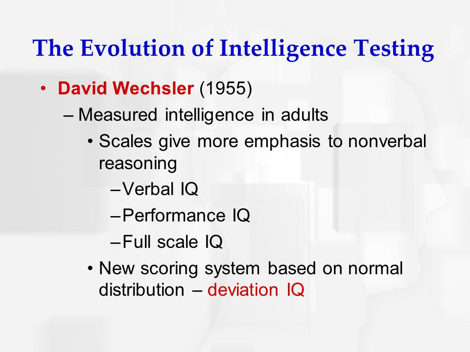 The Evolution of Intelligence Testing David Wechsler (1955) –Measured intelligence in adults Scales give more emphasis to nonverbal reasoning –Verbal