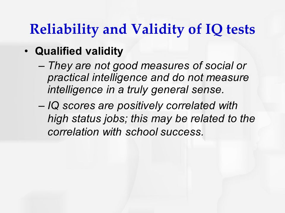 Reliability and Validity of IQ tests Qualified validity –They are not good measures of social or practical intelligence and do not measure intelligenc