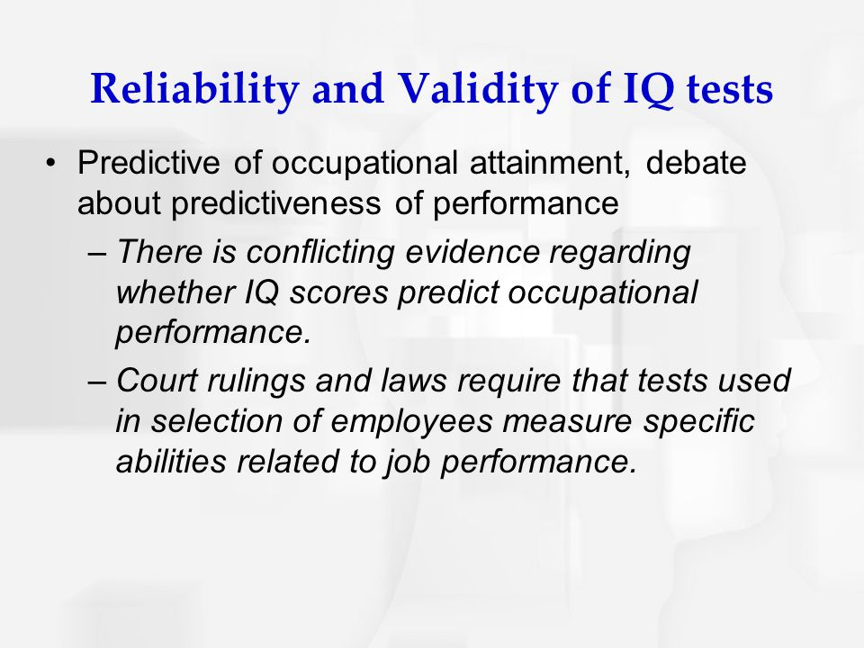Reliability and Validity of IQ tests Predictive of occupational attainment, debate about predictiveness of performance –There is conflicting evidence