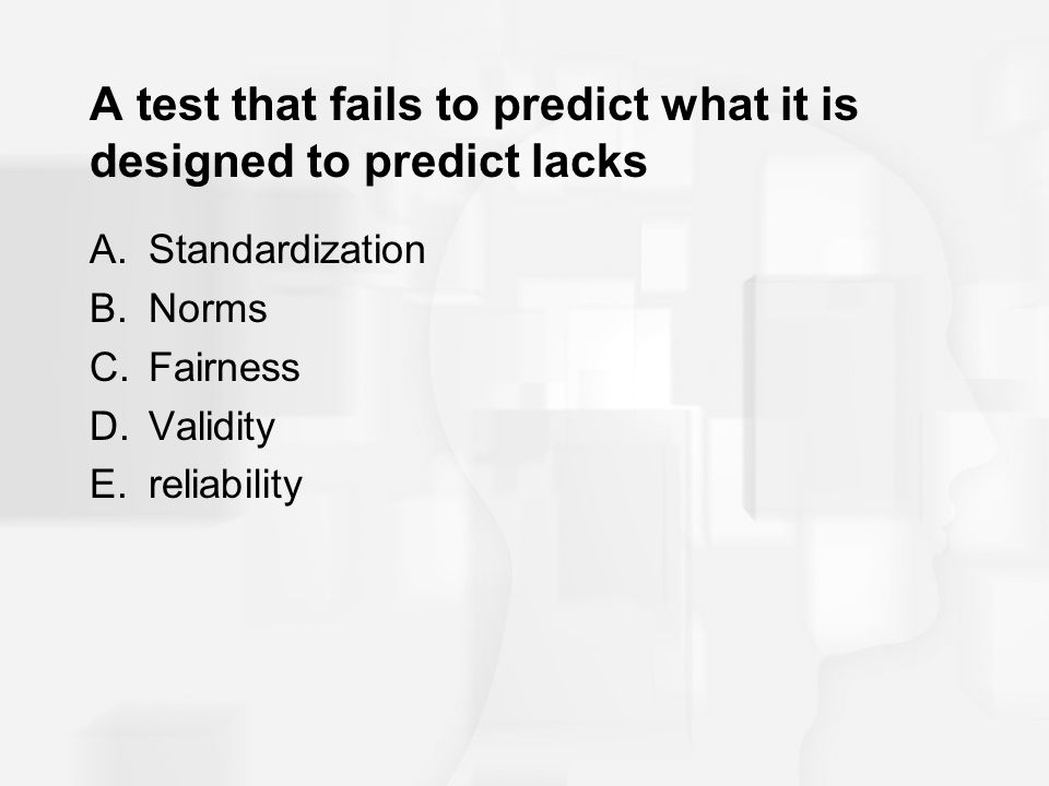 A test that fails to predict what it is designed to predict lacks A.Standardization B.Norms C.Fairness D.Validity E.reliability