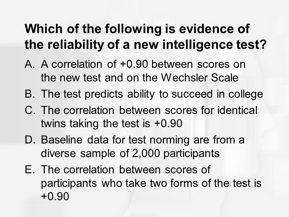 Which of the following is evidence of the reliability of a new intelligence test? A.A correlation of +0.90 between scores on the new test and on the W