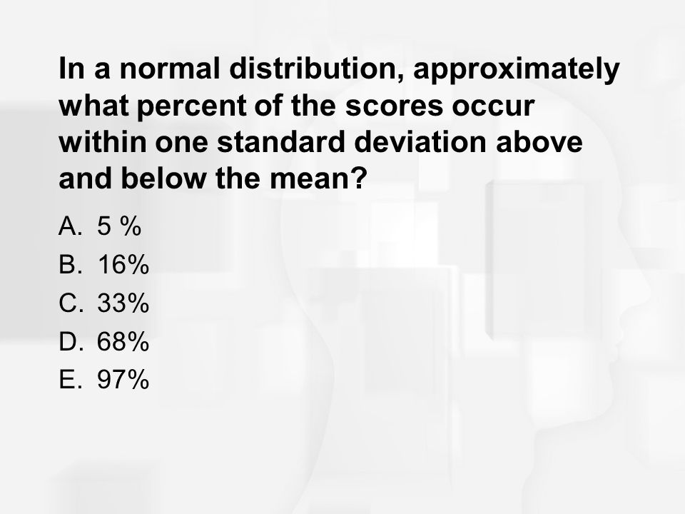 In a normal distribution, approximately what percent of the scores occur within one standard deviation above and below the mean? A.5 % B.16% C.33% D.6