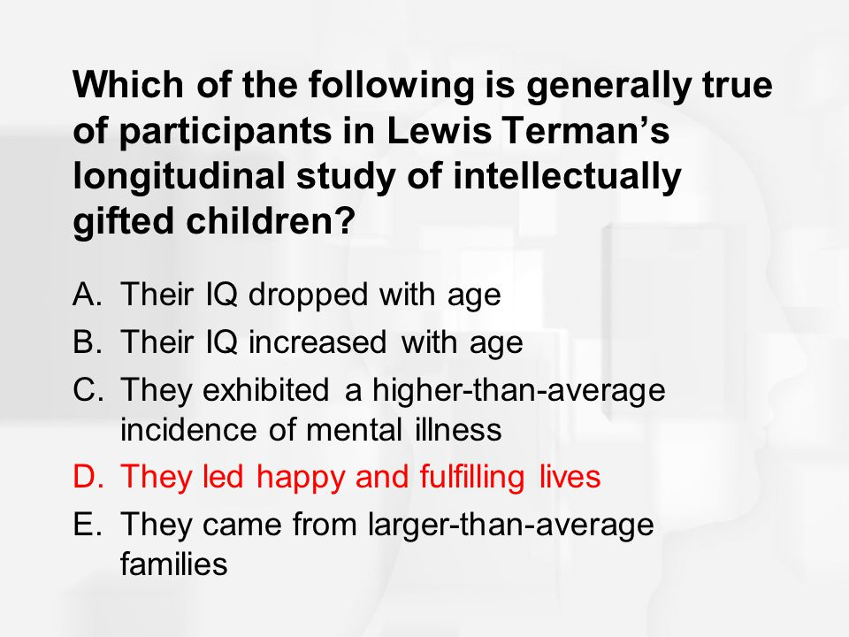 Which of the following is generally true of participants in Lewis Terman's longitudinal study of intellectually gifted children? A.Their IQ dropped wi