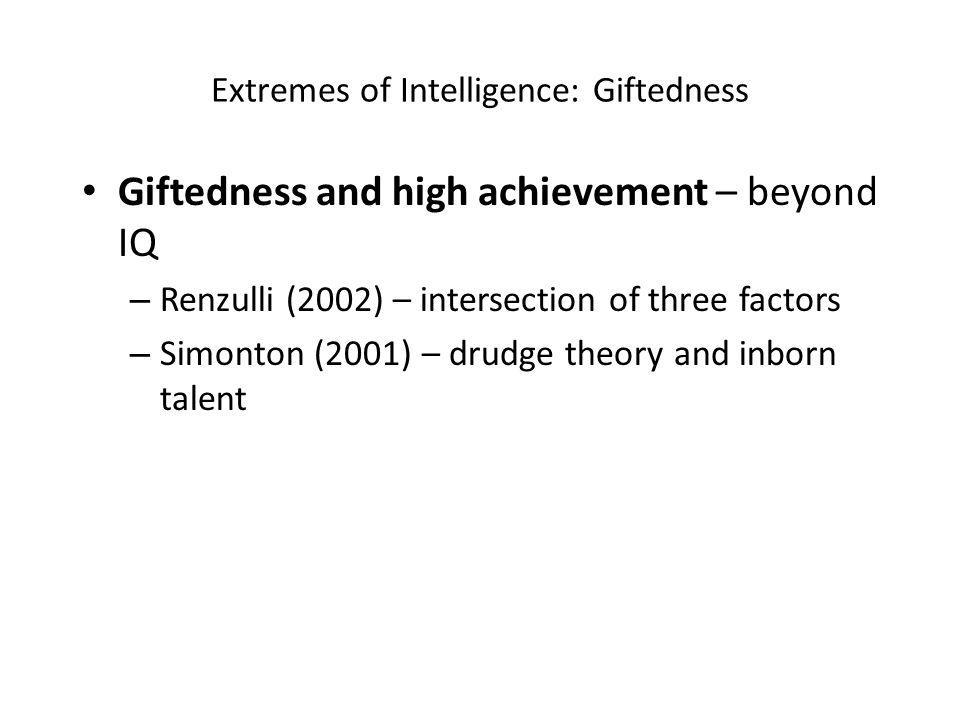 Extremes of Intelligence: Giftedness Giftedness and high achievement – beyond IQ – Renzulli (2002) – intersection of three factors – Simonton (2001) – drudge theory and inborn talent
