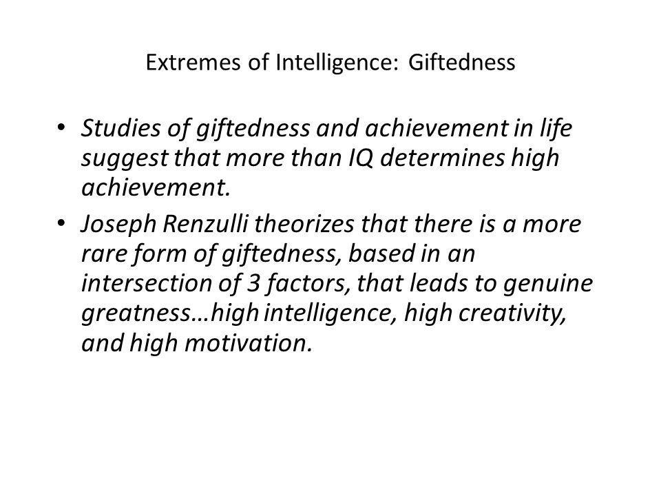 Extremes of Intelligence: Giftedness Studies of giftedness and achievement in life suggest that more than IQ determines high achievement.
