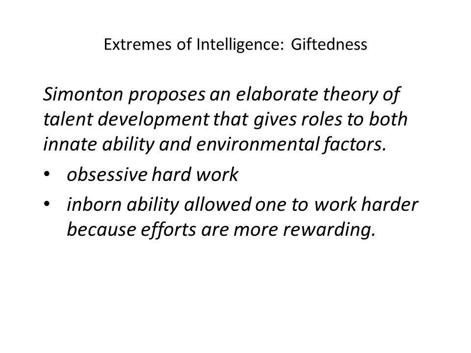 Extremes of Intelligence: Giftedness Simonton proposes an elaborate theory of talent development that gives roles to both innate ability and environmental factors.