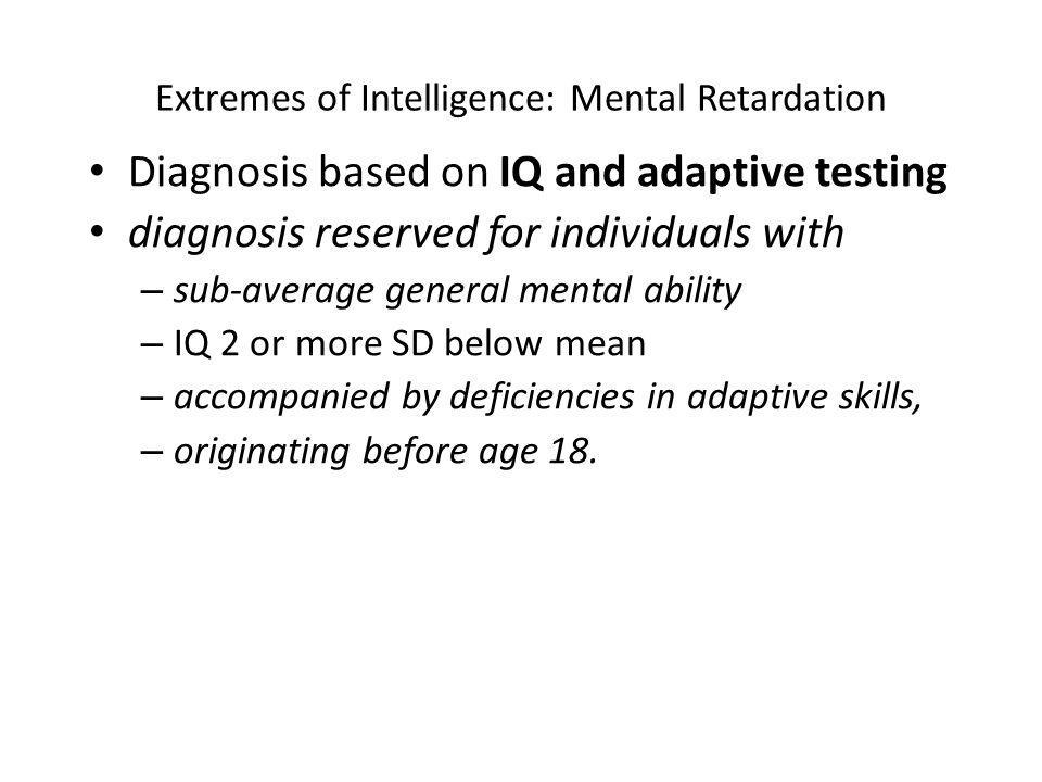 Extremes of Intelligence: Mental Retardation Diagnosis based on IQ and adaptive testing diagnosis reserved for individuals with – sub-average general mental ability – IQ 2 or more SD below mean – accompanied by deficiencies in adaptive skills, – originating before age 18.