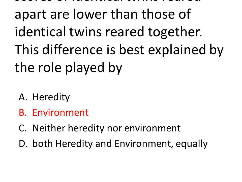 The correlations between the IQ scores of identical twins reared apart are lower than those of identical twins reared together.