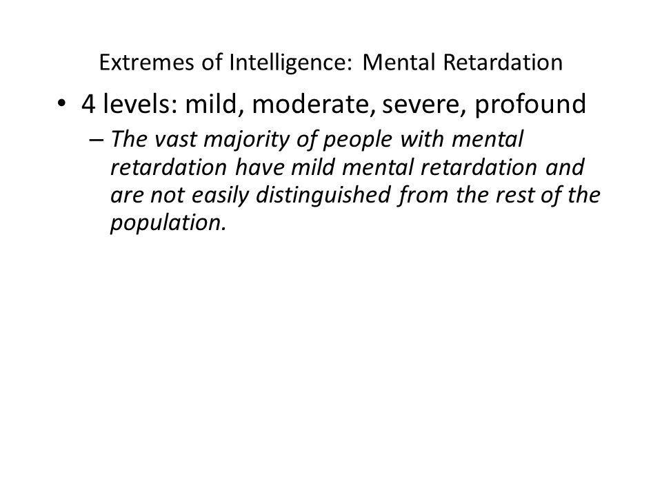 Extremes of Intelligence: Mental Retardation 4 levels: mild, moderate, severe, profound – The vast majority of people with mental retardation have mild mental retardation and are not easily distinguished from the rest of the population.