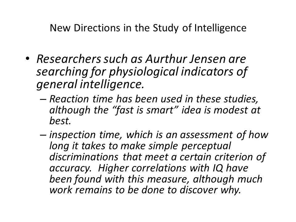 New Directions in the Study of Intelligence Researchers such as Aurthur Jensen are searching for physiological indicators of general intelligence.