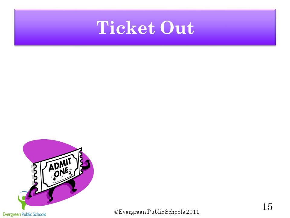 ©Evergreen Public Schools 2011 15 Ticket Out