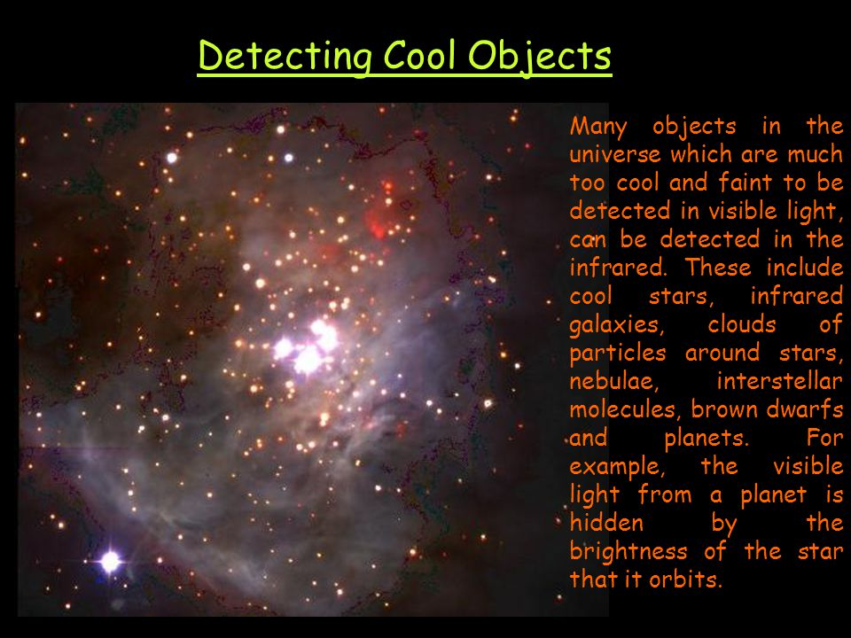 Detecting Cool Objects Many objects in the universe which are much too cool and faint to be detected in visible light, can be detected in the infrared.