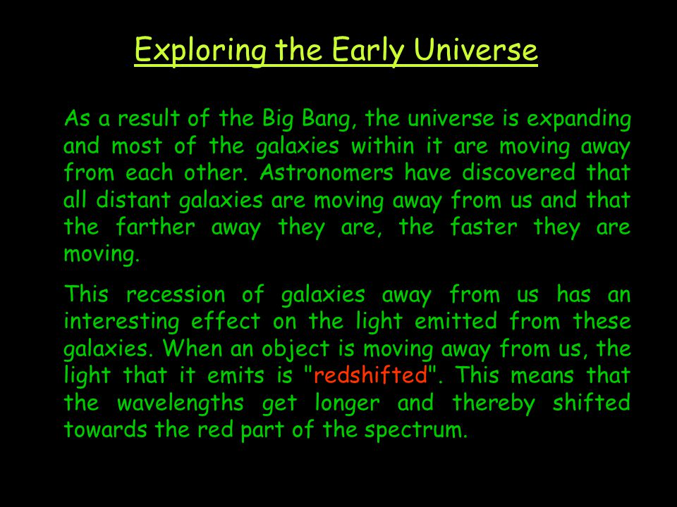 Exploring the Early Universe As a result of the Big Bang, the universe is expanding and most of the galaxies within it are moving away from each other.