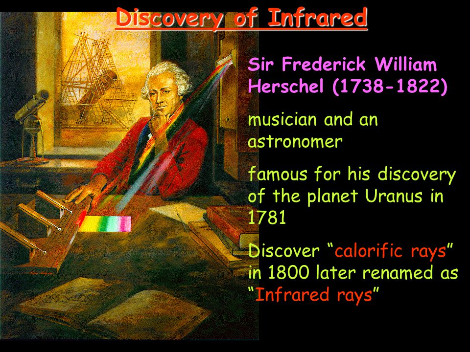 Sir Frederick William Herschel (1738-1822) musician and an astronomer famous for his discovery of the planet Uranus in 1781 Discover calorific rays in 1800 later renamed as Infrared rays Discovery of Infrared