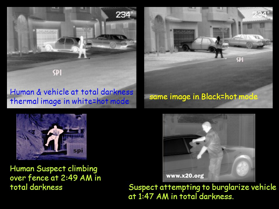 Human & vehicle at total darkness thermal image in white=hot mode same image in Black=hot mode Human Suspect climbing over fence at 2:49 AM in total darkness Suspect attempting to burglarize vehicle at 1:47 AM in total darkness.