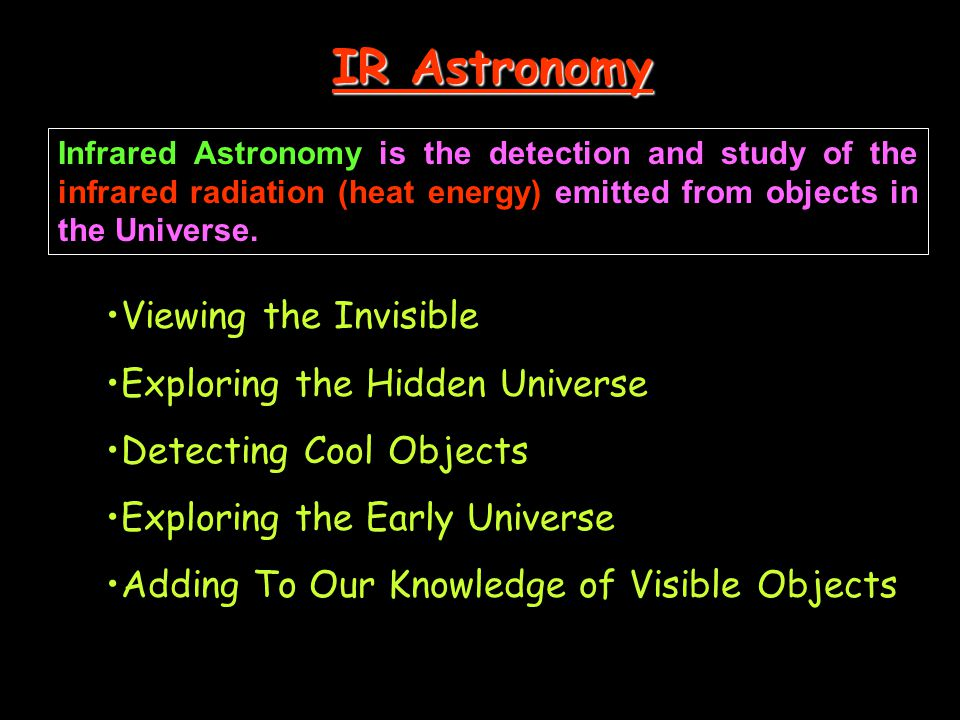 IR Astronomy Infrared Astronomy is the detection and study of the infrared radiation (heat energy) emitted from objects in the Universe. Viewing the I