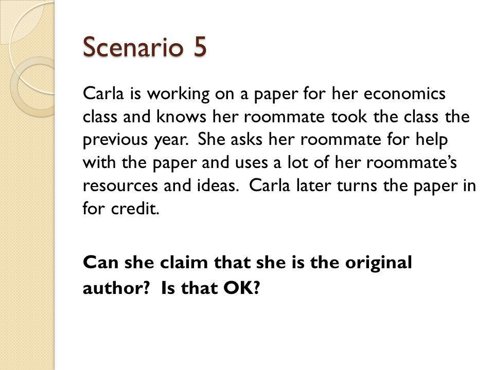 Scenario 5 Carla is working on a paper for her economics class and knows her roommate took the class the previous year.