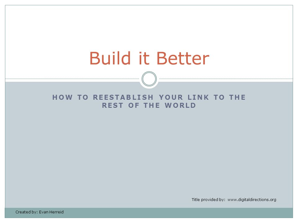 HOW TO REESTABLISH YOUR LINK TO THE REST OF THE WORLD Build it Better Title provided by: www.digitaldirections.org Created by: Evan Herreid