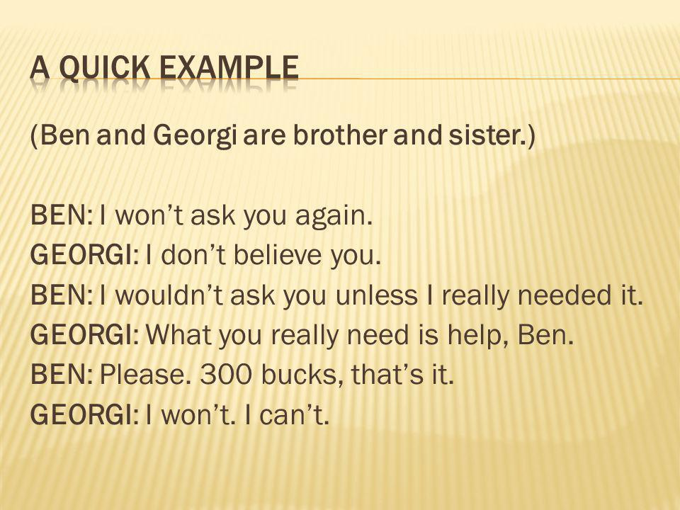 (Ben and Georgi are brother and sister.) BEN: I won't ask you again. GEORGI: I don't believe you. BEN: I wouldn't ask you unless I really needed it. G