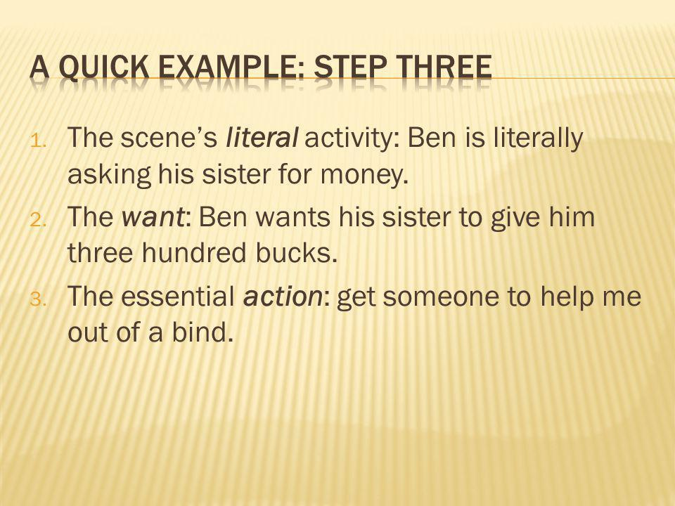 1. The scene's literal activity: Ben is literally asking his sister for money. 2. The want: Ben wants his sister to give him three hundred bucks. 3. T