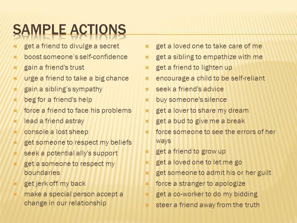  get a friend to divulge a secret  boost someone's self-confidence  gain a friend's trust  urge a friend to take a big chance  gain a sibling's s